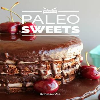 Paleo Sweets Cookbook: 70+ Quick and Easy Dessert Recipes -
